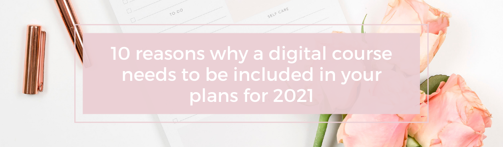 10 reasons why a digital course needs to be included in your plans for 2021